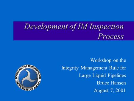 Development of IM Inspection Process Workshop on the Integrity Management Rule for Large Liquid Pipelines Bruce Hansen August 7, 2001.