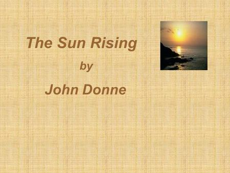 The Sun Rising by John Donne.  John Donne, the Founder of Metaphysical School of Poetry: lyrics and a mixture of strong emotions and thought with learned.
