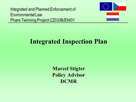 Integrated and Planned Enforcement of Environmental Law Phare Twinning Project CZ03/IB/EN/01 Integrated Inspection Plan Marcel Stigter Policy Advisor DCMR.