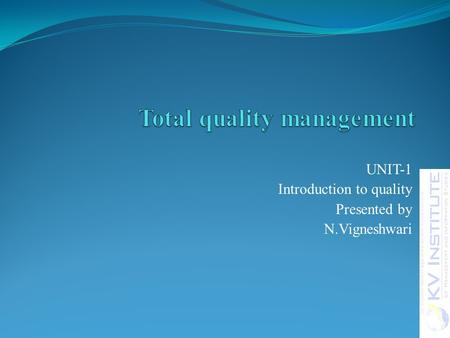 UNIT-1 Introduction to quality Presented by N.Vigneshwari.