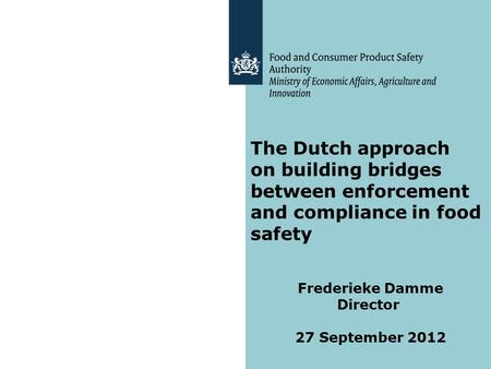 The Dutch approach on building bridges between enforcement and compliance in food safety Frederieke Damme Director 27 September 2012.