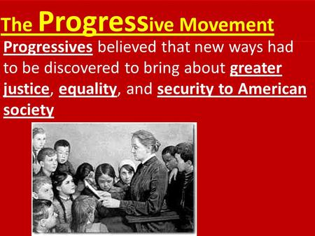 The Progress ive Movement Progressives believed that new ways had to be discovered to bring about greater justice, equality, <strong>and</strong> security to American society.