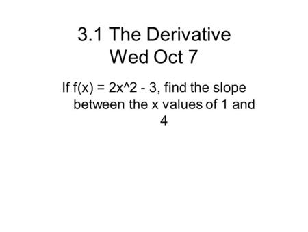 3.1 The Derivative Wed Oct 7 If f(x) = 2x^2 - 3, find the slope between the x values of 1 and 4.
