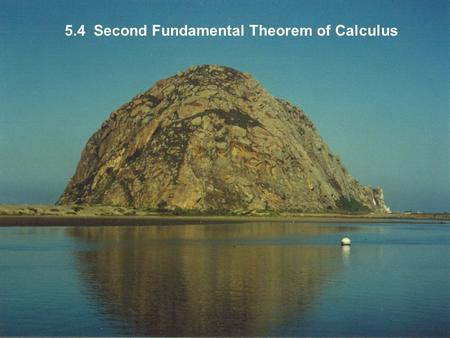 5.4 Second Fundamental Theorem of Calculus. If you were being sent to a desert island and could take only one equation with you, might well be your choice.