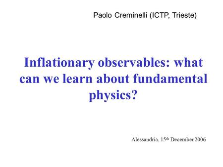 Inflationary observables: what can we learn about fundamental physics? Paolo Creminelli (ICTP, Trieste) Alessandria, 15 th December 2006.