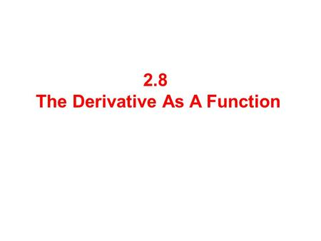 2.8 The Derivative As A Function. The Derivative if the limit exists. If f '( a ) exists, we say f is differentiable at a. For y = f (x), we define the.