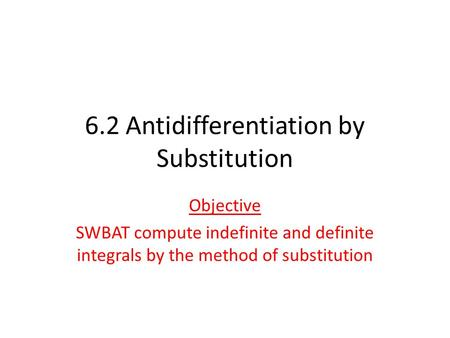 6.2 Antidifferentiation by Substitution Objective SWBAT compute indefinite and definite integrals by the method of substitution.