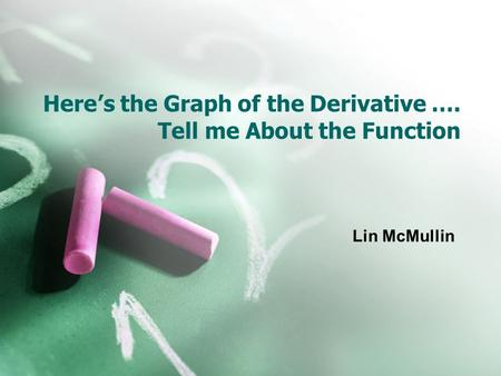 Here's the Graph of the Derivative …. Tell me About the Function Lin McMullin.