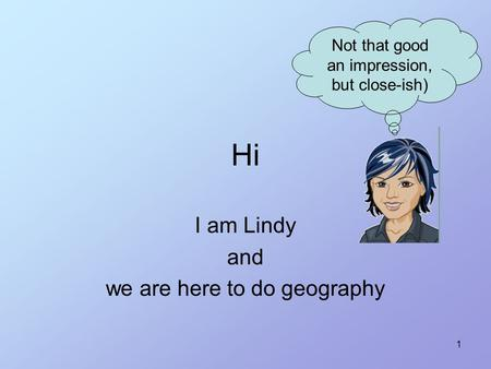 1 Hi I am Lindy and we are here to do geography Not that good an impression, but close-ish)