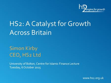 HS2: A Catalyst for Growth Across Britain Simon Kirby CEO, HS2 Ltd University of Bolton, Centre for Islamic Finance Lecture Tuesday, 6 October 2015 www.hs2.org.uk.