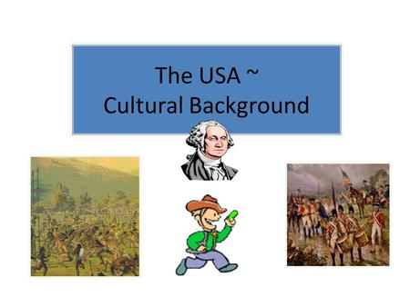 The USA ~ Cultural Background. Task! Have a look at each of the following clips. How do they relate to the stuff we need to know about? Speak your ideas.