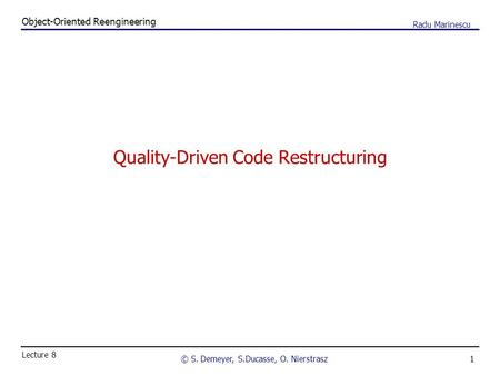 1 Object-Oriented Reengineering © S. Demeyer, S.Ducasse, O. Nierstrasz Lecture 8 Radu Marinescu Quality-Driven Code Restructuring.