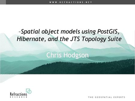 W W W. R E F R A C T I O N S. N E T Chris Hodgson –Spatial object models using PostGIS, Hibernate, and the JTS Topology Suite.