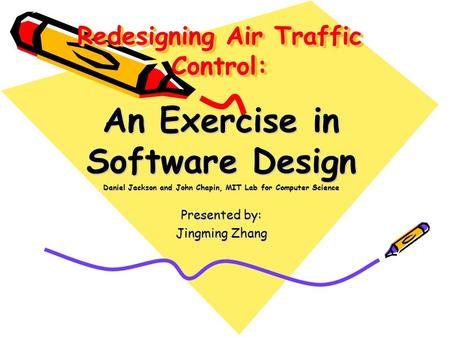 Redesigning Air Traffic Control: An Exercise in Software Design Daniel Jackson and John Chapin, MIT Lab for Computer Science Presented by: Jingming Zhang.