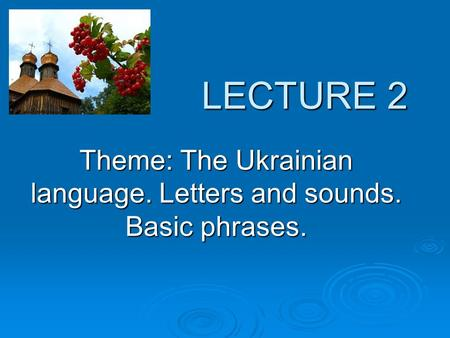 LECTURE 2 LECTURE 2 Theme: The Ukrainian language. Letters and sounds. Basic phrases.