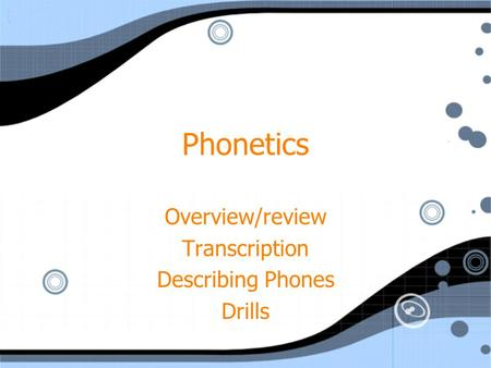 Phonetics Overview/review Transcription Describing Phones Drills Overview/review Transcription Describing Phones Drills.