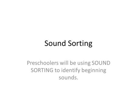 Sound Sorting Preschoolers will be using SOUND SORTING to identify beginning sounds.