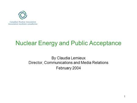 1 Nuclear Energy and Public Acceptance By Claudia Lemieux Director, Communications and Media Relations February 2004.