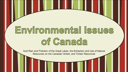 Acid Rain and Pollution of the Great Lakes, the Extraction and Use of Natural Resources on the Canadian Shield, and Timber Resources.