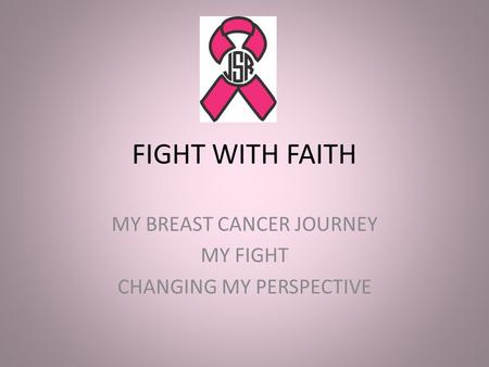 FIGHT WITH FAITH MY BREAST CANCER JOURNEY MY FIGHT CHANGING MY PERSPECTIVE.