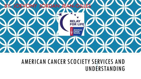 AMERICAN CANCER SCOCIETY SERVICES AND UNDERSTANDING BY: JOEVONY JORDAN JEAN-GILLES.