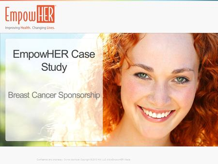EmpowHER Case Study Breast Cancer Sponsorship Confidential and proprietary. Do not distribute. Copyright © 2013 HW, LLC d/b/a EmpowHER Media.