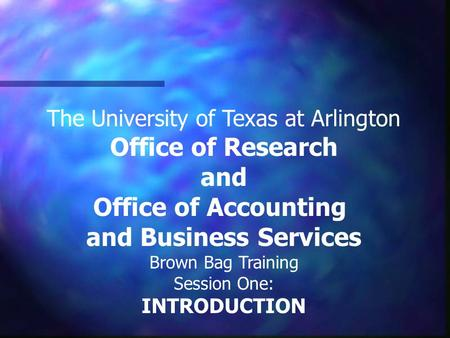 The University of Texas at Arlington Office of Research and Office of Accounting and Business Services Brown Bag Training Session One: INTRODUCTION.