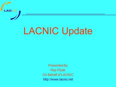 LACNIC Update Presented By Ray Plzak On Behalf of LACNIC
