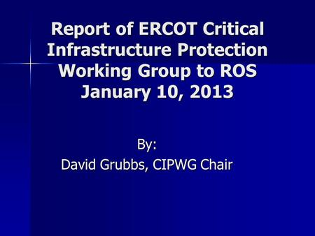 Report of ERCOT Critical Infrastructure Protection Working Group to ROS January 10, 2013 By: David Grubbs, CIPWG Chair.