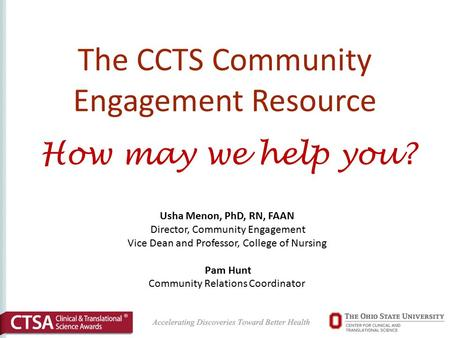 The CCTS Community Engagement Resource How may we help you? Usha Menon, PhD, RN, FAAN Director, Community Engagement Vice Dean and Professor, College of.