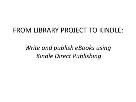 FROM LIBRARY PROJECT TO KINDLE: Write and publish eBooks using Kindle Direct Publishing.