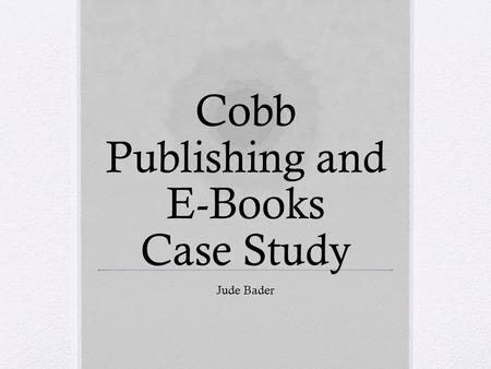 Cobb Publishing and E-Books Case Study Jude Bader.