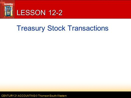 CENTURY 21 ACCOUNTING © Thomson/South-Western LESSON 12-2 Treasury Stock Transactions.