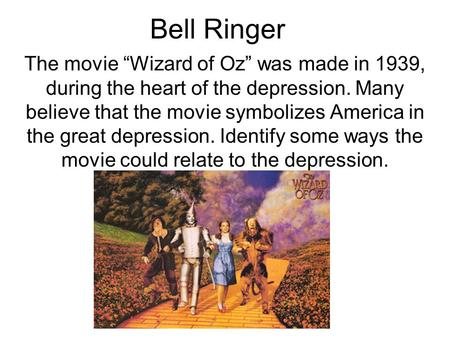 "Bell Ringer The movie ""Wizard of Oz"" was made in 1939, during the heart of the depression. Many believe that the movie symbolizes America in the great."