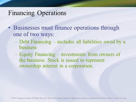 Financing Operations Businesses must finance operations through one of two ways: –Debt Financing – includes all liabilities owed by a business –Equity.