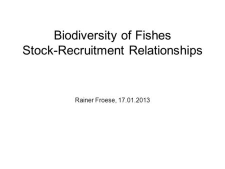 Biodiversity of Fishes Stock-Recruitment Relationships Rainer Froese, 17.01.2013.