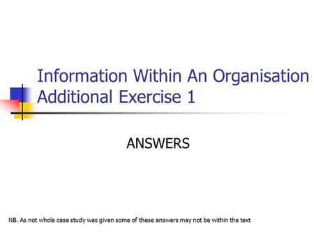 Information Within An Organisation Additional Exercise 1 ANSWERS NB. As not whole case study was given some of these answers may not be within the text.