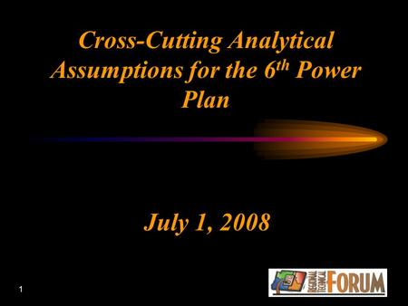 1 Cross-Cutting Analytical Assumptions for the 6 th Power Plan July 1, 2008.