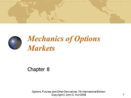 Mechanics of Options Markets Chapter 8 Options, Futures, and Other Derivatives, 7th International Edition, Copyright © John C. Hull 20081.