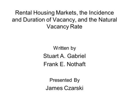 Rental Housing Markets, the Incidence and Duration of Vacancy, and the Natural Vacancy Rate Written by Stuart A. Gabriel Frank E. Nothaft Presented By.