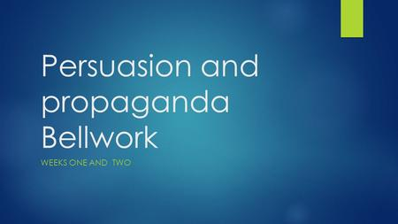 Persuasion and propaganda Bellwork WEEKS ONE AND TWO.