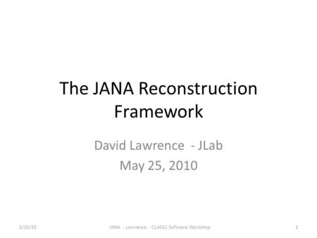 The JANA Reconstruction Framework David Lawrence - JLab May 25, 2010 5/25/101JANA - Lawrence - CLAS12 Software Workshop.