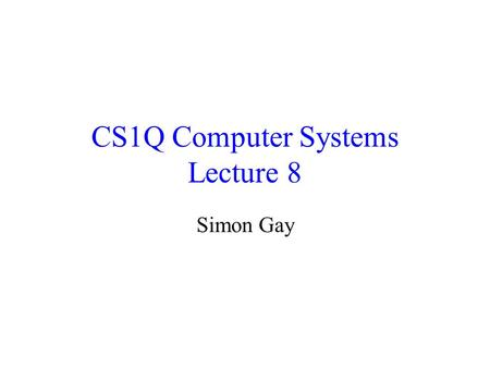 CS1Q Computer Systems Lecture 8 Simon Gay. Lecture 8CS1Q Computer Systems - Simon Gay2 Traffic Lights Suppose we want to design a controller for a set.