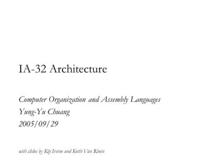 IA-32 Architecture Computer Organization and Assembly Languages Yung-Yu Chuang 2005/09/29 with slides by Kip Irvine and Keith Van Rhein.