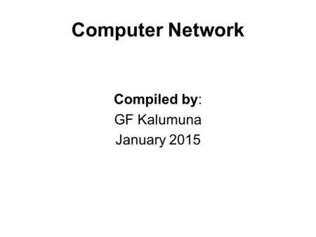 Computer Network Compiled by: GF Kalumuna January 2015.