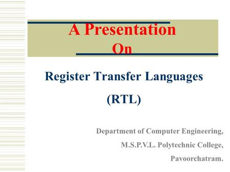 Register Transfer Languages (RTL) A Presentation On Department of Computer Engineering, M.S.P.V.L. Polytechnic College, Pavoorchatram.