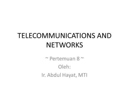 TELECOMMUNICATIONS AND NETWORKS ~ Pertemuan 8 ~ Oleh: Ir. Abdul Hayat, MTI.