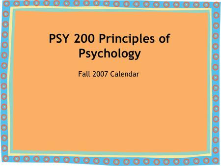 PSY 200 Principles of Psychology Fall 2007 Calendar.
