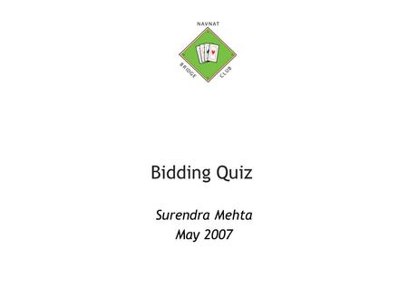 Bidding Quiz Surendra Mehta May 2007. Surendra Mehta, February 20072 Bidding Quiz You are West in the auctions that follows (both you and the opposition.