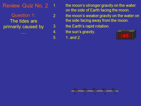 Question 1: The tides are primarily caused by …
